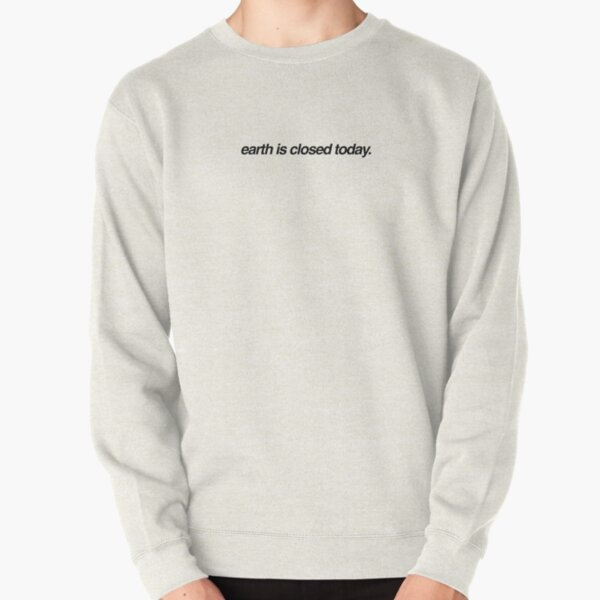 earth is closed today Pullover Sweatshirt