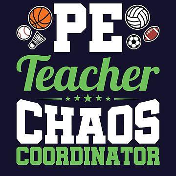 PE Teacher Chaos Coordinator Physical Education  by jaygo