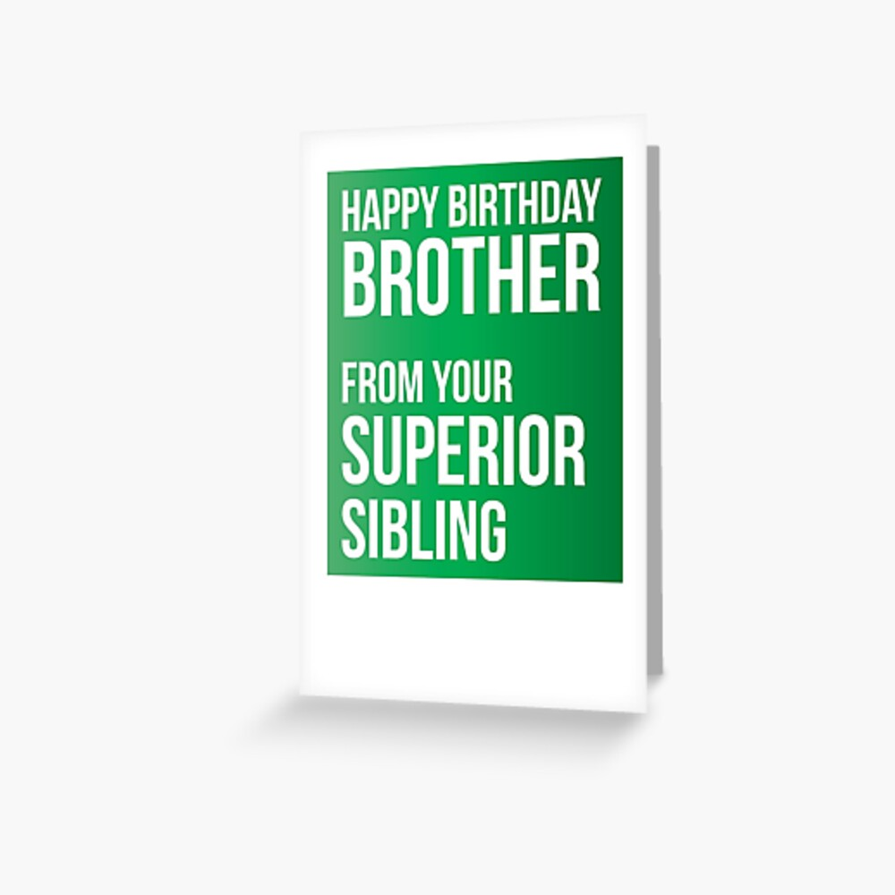 Happy birthday brother from your superior sibling