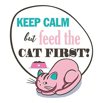 Cat keep calm but feed the cat first! cat lover by Be-Sign