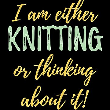 Knitting Funny Design - I Am Either Knitting Or Thinking About It by kudostees