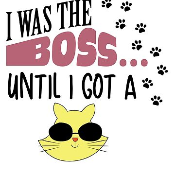 Kitten I Was The Boss Until I Got A Cat! cat lover gift idea by Be-Sign