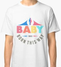 Baby i was born this way Classic T-Shirt