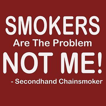 Smokers Are The Problem Nonsmoker Funny Gift T Shirt by EurekaDesigns