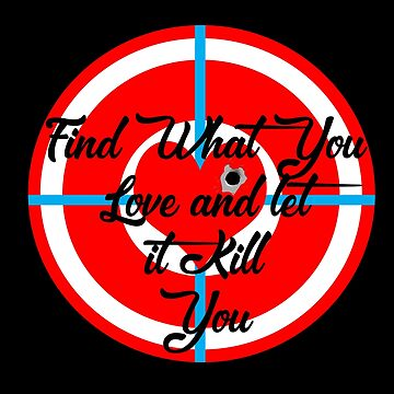 Find What you love and let it kill you quote love Novelty gifts. by chumi