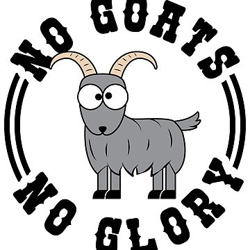 No Goats No Glory - Funny Goats Gift by yeoys