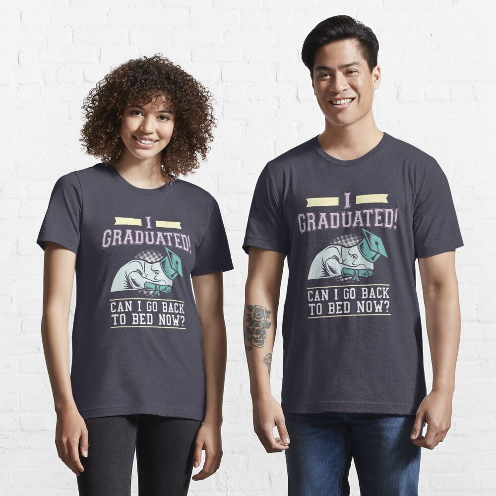 I Graduated Can I Go Back To Bed Now - Funny Graduation Gift Essential T-Shirt