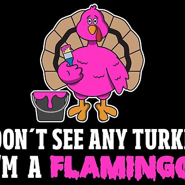 I Don't See Any Turkey I'm A Flamingo - Funny Thanksgiving Gift by yeoys