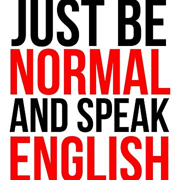 Just Be Normal and Speak English by grantjkidney