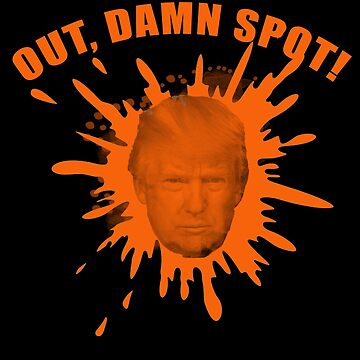 Out Damn Spot Anti Trump Orange Stain by LoveAndDefiance