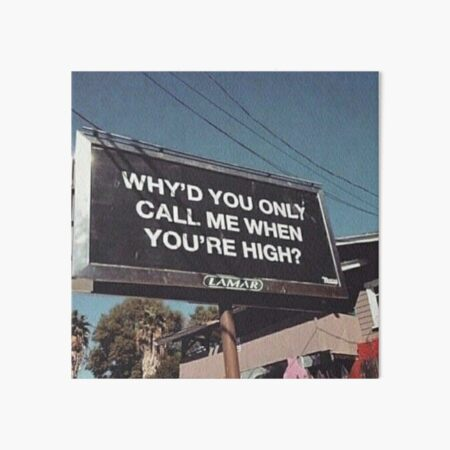 why'd u only call me when ur high? Art Board Print