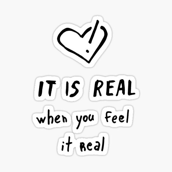 It is real when you feel it real Sticker