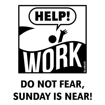 Do Not Fear, Sunday Is Near! (Saturday / Work / Black) by MrFaulbaum