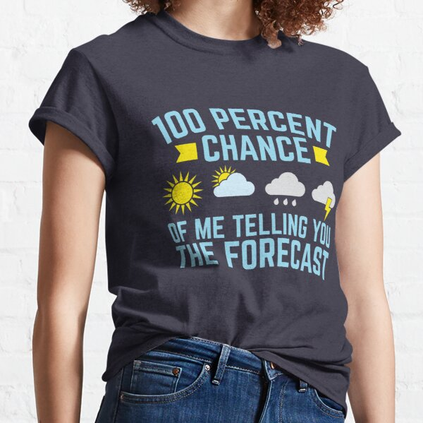 Meteorologist 100 Percent Chance Of Me Telling You The Forecast Classic T-Shirt