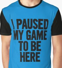 I paused my game to be here Graphic T-Shirt