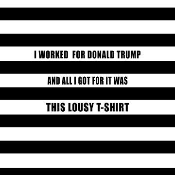 I WORKED FOR TRUMP AND ALL I GOT WAS THIS LOUSY TSHIRT by LoveAndDefiance