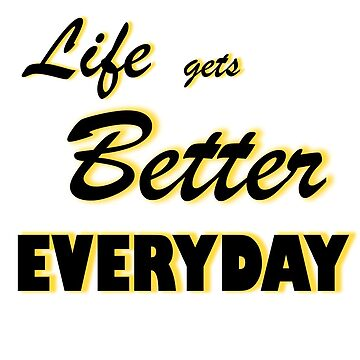 Life Gets Better Everyday by rockjsshoppe