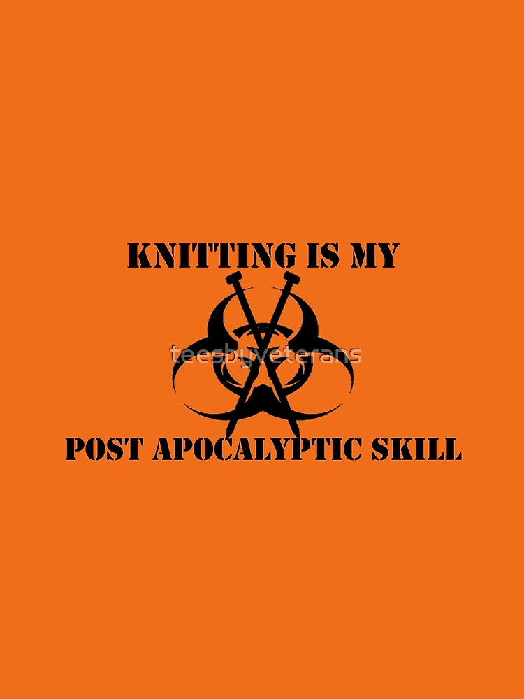 Knitting Is My Post Apocalyptic Skill by teesbyveterans