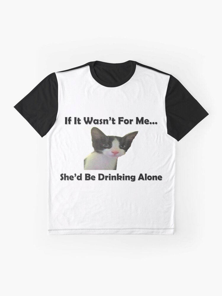 Alternate view of If It Wasn't For Me...She'd Be Drinking Alone Graphic T-Shirt