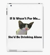If It Wasn't For Me...She'd Be Drinking Alone iPad Case/Skin