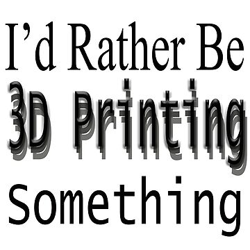 I'D Rather Be 3D Printing something by thatstickerguy