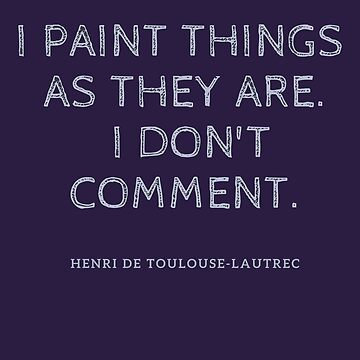 "Artist quote, ""I paint things as they are. I don't comment."" Henri de Toulouse Lautrec by CallyLawson"