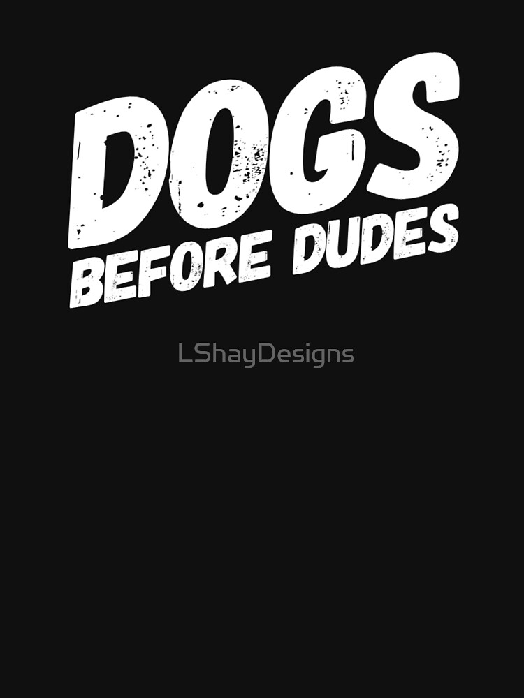 Dogs Before Dudes by LShayDesigns