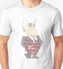 You're not famous until my mother has heard of you - Jay Leno  Unisex T-Shirt