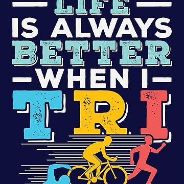 Triathlon Life Is Better When I Tri by jaygo