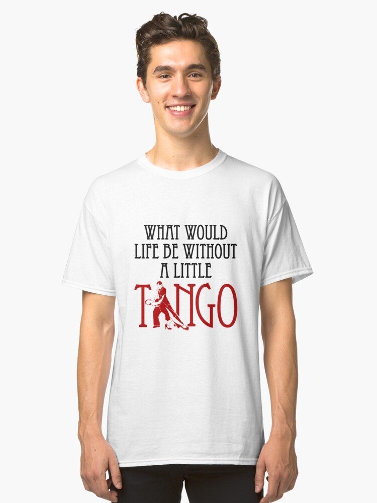 What Would Like Be Without A Little Tango Classic T-Shirt Front