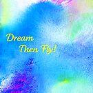 Dream...then fly! by Lynn Moore