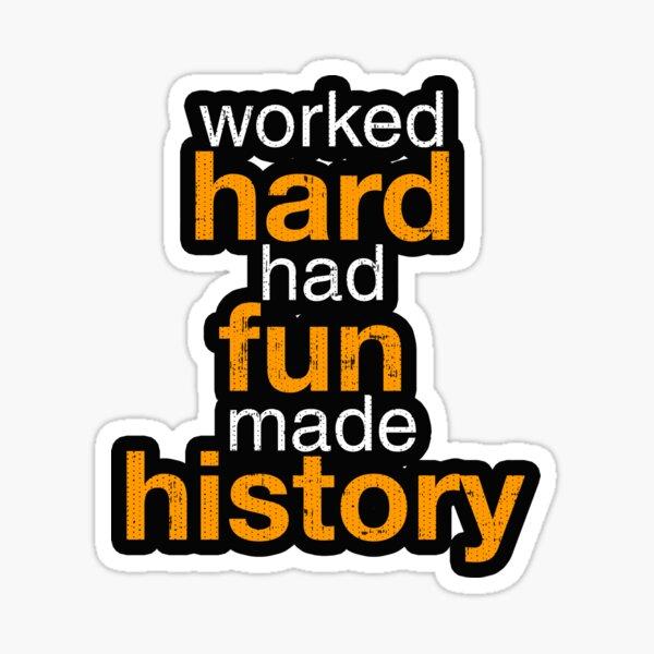 Worked Hard Had Fun Made History Sticker