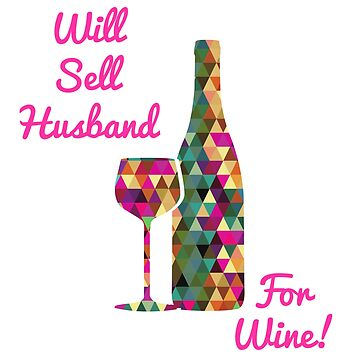 Will Sell Husband for Wine - Gift for Wine Lovers with a sense of humor!   by Julie7526