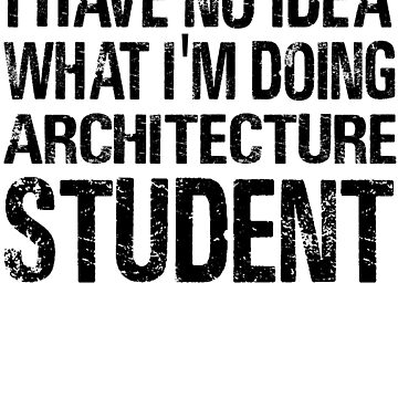 I have no Idea What I'm Doing Architecture Student-Student shirts-University Student by Girlscollar