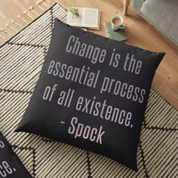 Change is the essential process of all existence - Spock Quote Floor Pillow