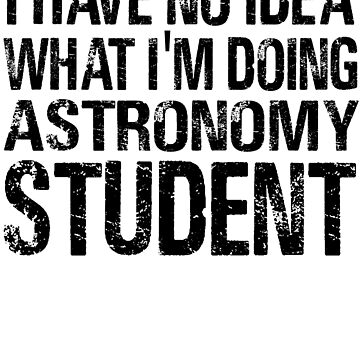 I have no Idea What I'm Doing Astronomy Student-Student shirts-University Student by Girlscollar