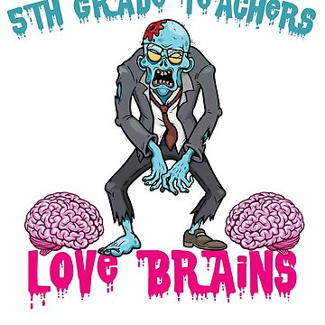 5TH GRADE Teachers Love Brains by teerich