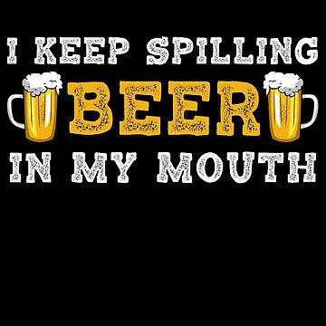 I KEEP SPILLING BEER IN MY MOUTH  by birdeyes