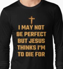 I May Not Be Perfect But Jesus Thinks I'm To Die For Long Sleeve T-Shirt