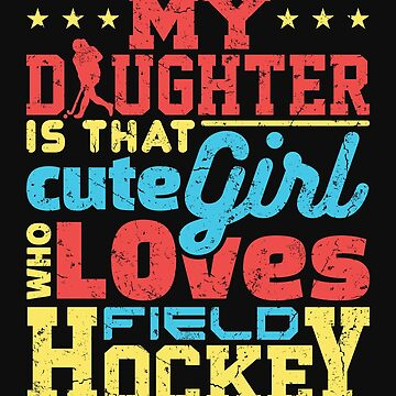 Field Hockey Dad Mom My Daughter Is That Cute Girl Who Loves Field Hockey by jaygo