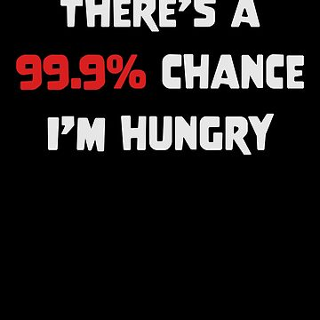 There Is A 99.9% Chance I'm hungry Funny T-Shirt Great Gift for Food Lovers Always Starving         by CrusaderStore