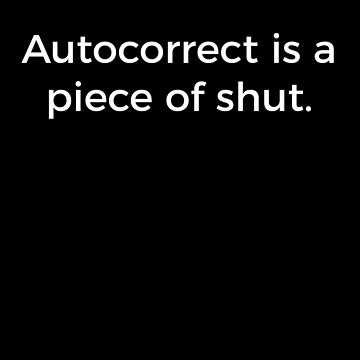 Autocorrect Is A Piece Of Shut Shirt Funny Cell Phone Saying Humor T-Shirt Great Gift           by CrusaderStore