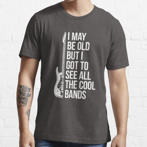 I May Be Old But I Got To See All The Cool Bands Essential T-Shirt