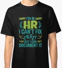I'm In HR.  I Can't Fix Crazy But I Can Document It Classic T-Shirt