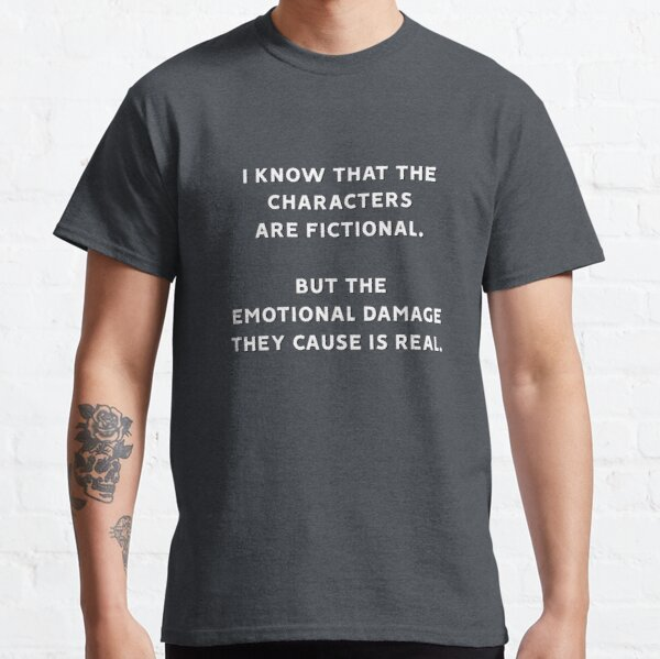 I Know That The Characters Are Fictional But The Emotional Damage They Cause Is Real Classic T-Shirt