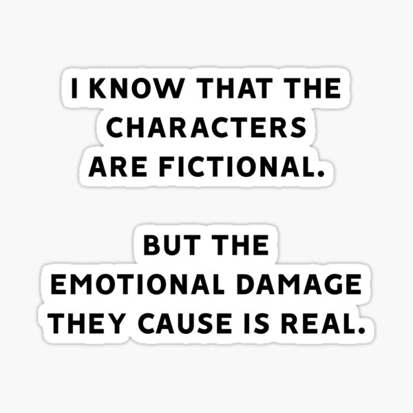 I Know That The Characters Are Fictional But The Emotional Damage They Cause Is Real Sticker
