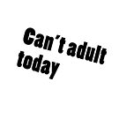 Can't adult today! by Bello Designs