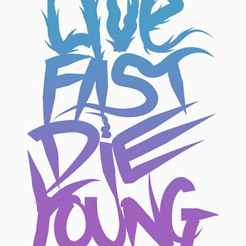 LIVE FAST DIE YOUNG by chelseaLjones