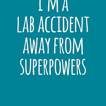 Im A Lab Accident Away From Superpowers  by the-elements