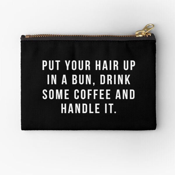 Put Your Hair Up In A Bun, Drink Some Coffee And Handle It. Zipper Pouch